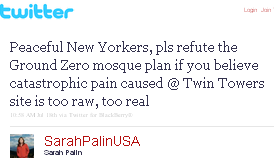 Image - tweet by @SarahPalinUSA - Peaceful New Yorkers, pls refute the Ground Zero mosque plan if you believe catastrophic pain caused @ Twin Towers site is too raw, too real