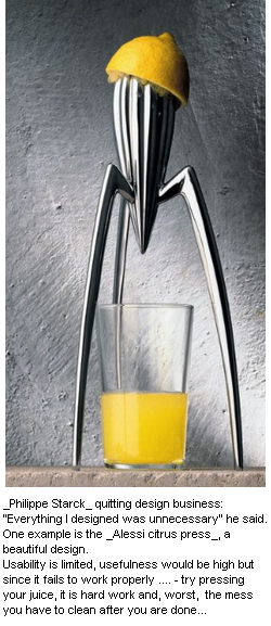 "Image - Alessi juice press - beautiful design can still have limited usability and therefore lack any usefulness for most potential clients - _Philippe Starck_ quitting design business: ""Everything I designed was unnecessary,"" he said. One example is the Alessi citrus press, a beautiful design, BUT usability is limited. Usefulness would be high but since it fails to work properly ... try pressing your juice, it is hard work and, worst is the mess you have to clean up after... so the best use is putting it on your bookshelf..."